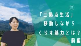 なぜ二拠点生活をはじめた?東京と山梨を行き来する辻さんが語る、移動しながら過ごすくらし方の魅力 ー前編ー
